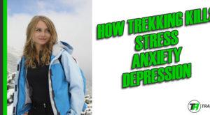 Trekking Kills Stress, Anxiety, Depression